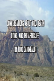 Conversations about God, Death, Dying, and the Afterlife ebook by Todd Daigneault