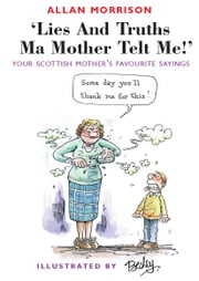 Lies and Truths Ma Mother Telt Me! - Your Scottish Mother's Favourite Sayings ebook by Allan Morrison,Rupert Besley