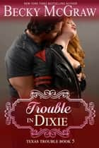 Trouble in Dixie - Texas Trouble, #5 ebook by Becky McGraw