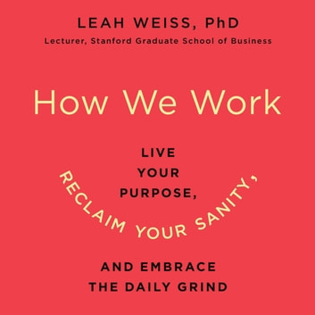 How We Work - Live Your Purpose, Reclaim Your Sanity, and Embrace the Daily Grind audiobook by Leah Weiss