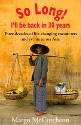 So Long! I'll Be Back In 30 Years - Three decades of life-changing encounters and events across Asia ebook by Margo McCutcheon