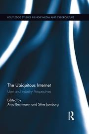 The Ubiquitous Internet - User and Industry Perspectives ebook by Anja Bechmann,Stine Lomborg