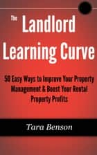 The Landlord Learning Curve: 50 Easy Ways to Improve Your Property Management & Boost Your Rental Property Profits ebook by Tara Benson