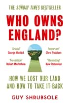 Who Owns England?: How We Lost Our Green and Pleasant Land, and How to Take It Back ebook by Guy Shrubsole