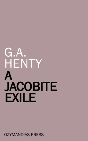 A Jacobite Exile - Being the Adventures of a Young Englishman in the Service of Charles the Twelfth of Sweden ebook by G.A. Henty