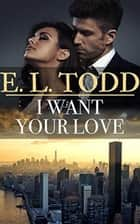 I Want Your Love - Forever and Ever, #27 ebook by E. L. Todd