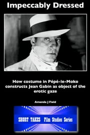 Impeccably Dressed - How Costume in Pepe-le-Moko Constructs Jean Gabin as Object of the Erotic Gaze ebook by Amanda J Field