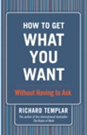 How to Get What You Want...Without Having to Ask ebook by Richard Templar
