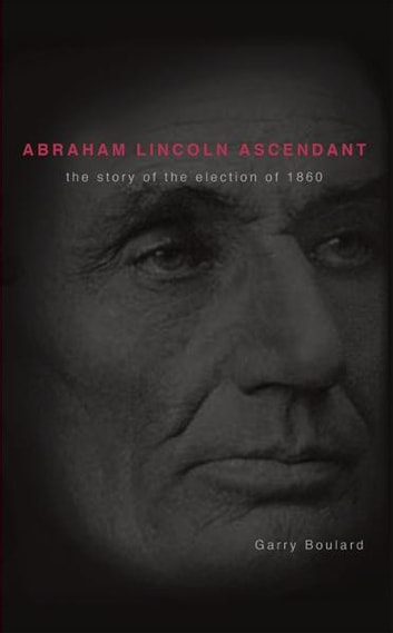 Abraham Lincoln Ascendent - The Story of the Election of 1860 ebook by Garry Boulard