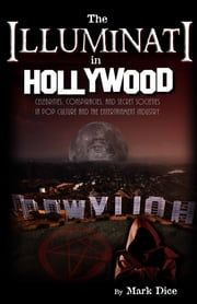 The Illuminati in Hollywood - Celebrities, Conspiracies, and Secret Societies in Pop Culture and the Entertainment Industry ebook by Mark Dice