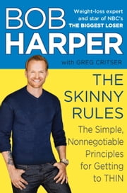 The Skinny Rules - The Simple, Nonnegotiable Principles for Getting to Thin ebook by Bob Harper,Greg Critser