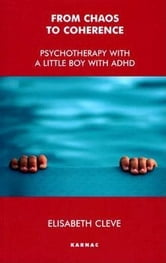 From Chaos to Coherence: Psychotherapy with a Little Boy with ADHD ebook by Cleve, Elisabeth
