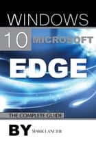 Windows 10 Microsoft Edge: The Complete Guide ebook by Mark Lancer