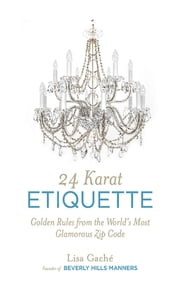 24 Karat Etiquette - Advice from the Founder of Beverly Hills Manners ebook by Lisa Gache