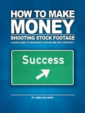 How to Make Money Shooting Stock Footage - A Quick Guide to Enhancing Your Income with Creativity ebook by James Orlowski