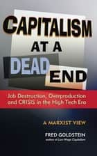 Capitalism at a Dead End: Job Destruction, Overproduction and Crisis in the High-Tech Era ebook by Fred Goldstein