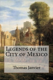 Legends of the City of Mexico ebook by Thomas A. Janvier