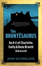 The Brontesaurus - An A–Z of Charlotte, Emily and Anne Brontë (and Branwell) ebook by John Sutherland, John Crace