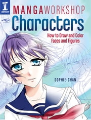 Manga Workshop Characters - How to Draw and Color Faces and Figures ebook by Sophie Chan