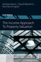 The Income Approach to Property Valuation ebook by Andrew Baum, Nick Nunnington, David Mackmin