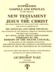 The Suppressed Gospels and Epistles of the Original New Testament of Jesus the Christ and Other Portions of the Ancient Holy Scriptures ebook by Various,William Wake, Translator,Edward Hancock, Preface