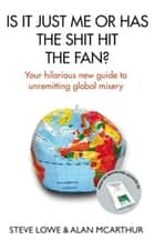 Is It Just Me or Has the Shit Hit the Fan? - Your Hilarious New Guide to Unremitting Global Misery ebook by Steve Lowe, Alan McArthur