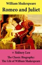 Romeo and Juliet (The Unabridged Play) + The Classic Biography: The Life of William Shakespeare ebook by William Shakespeare, Sidney  Lee