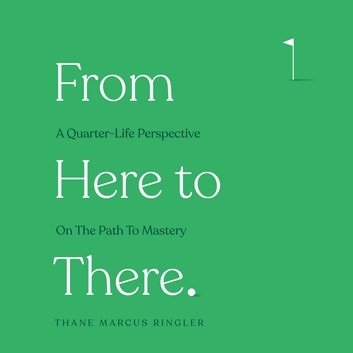 From Here To There - A Quarter-Life Perspective On The Path To Mastery audiobook by Thane Marcus Ringler