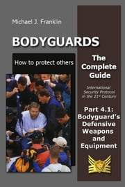 Bodyguards: How to protect others – Part 4.1 Bodyguard's Defensive Weapons and Equipment ebook by Michael J. Franklin