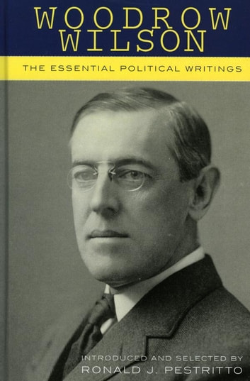 Woodrow Wilson - The Essential Political Writings ebook by Ronald J. Pestritto