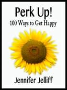 Perk Up! 100 Ways to Get Happy ebook by Jennifer Jelliff