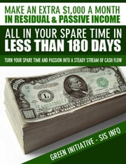 Make an Extra $1,000 a Month in Residual & Passive Income All In Your Spare Time in Less Than 180 Days! ebook by Green Initiatives