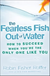 The Fearless Fish Out of Water - How to Succeed When You're the Only One Like You ebook by Robin Fisher Roffer