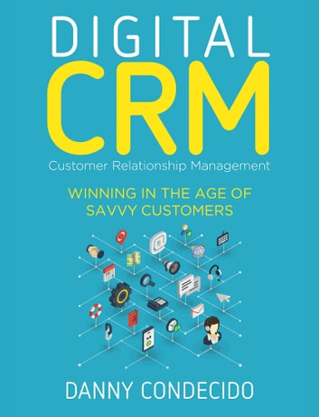 Digital CRM | Customer Relationship Management - Winning in the Age of Savvy Customers ebook by Danny Condecido