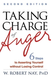 Taking Charge of Anger, Second Edition - Six Steps to Asserting Yourself without Losing Control ebook by W. Robert Nay, Phd