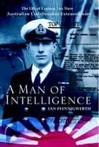 Man of Intelligence - The Life of Captain Eric Nave, Code breaker Extraordinary ebook by Ian Pfennigwerth