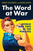 The Word at War - World War Two in 100 Phrases ebook by Peter Lewis, Mr Philip Gooden