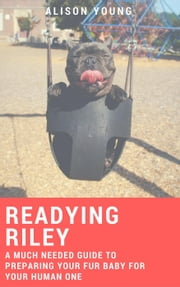 Readying Riley: A Much Needed Guide to Preparing Your Fur Baby for Your Human One ebook by Alison Young