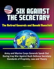 Six Against the Secretary: The Retired Generals and Donald Rumsfeld - Army and Marine Corps Generals Speak Out During Iraq War Against Bush Defense Secretary, Standards of Propriety, Law and Theory ebook by Progressive Management