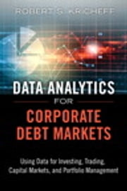 Data Analytics for Corporate Debt Markets - Using Data for Investing, Trading, Capital Markets, and Portfolio Management ebook by Robert S. Kricheff