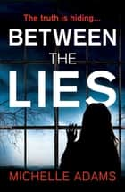Between the Lies - a totally gripping psychological thriller with the most shocking twists ebook by Michelle Adams