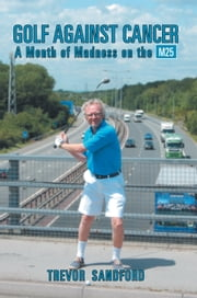 Golf Against Cancer - A Month of Madness on the M25 ebook by Trevor C. Sandford