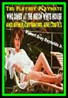 The Playboy Playmate Who Dined At The Nixon White House And Other Cottontail Anecdotes ebook by Robert Grey Reynolds Jr