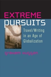 Extreme Pursuits - Travel/Writing in an Age of Globalization ebook by Graham Huggan