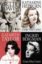 Box Set: Ingrid Bergman, Bette Davis, Katharine Hepburn, Elizabeth Taylor ebook by Grace May Carter