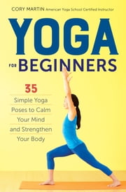 Yoga for Beginners: Simple Yoga Poses to Calm Your Mind and Strengthen Your Body ebook by Cory Martin