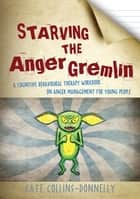 Starving the Anger Gremlin - A Cognitive Behavioural Therapy Workbook on Anger Management for Young People ebook by Kate Collins-Donnelly