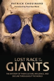 Lost Race of the Giants - The Mystery of Their Culture, Influence, and Decline throughout the World ebook by Patrick Chouinard,Paul Von Ward