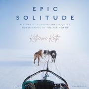 Epic Solitude - A Story of Survival and a Quest for Meaning in the Far North audiobook by Katherine Keith