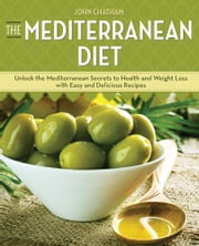 The Mediterranean Diet: Unlock the Mediterranean Secrets to Health and Weight Loss with Easy and Delicious Recipes ebook by John Chatham